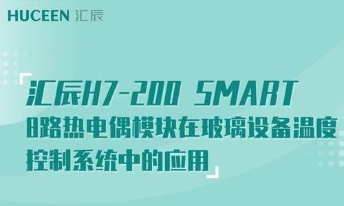 【行业应用案例-05】汇辰H7-200 SMART 8路热电偶模块在玻璃设备温度控制系统中的应用案例