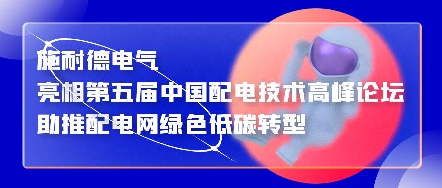 施耐德电气亮相第五届中国配电技术高峰论坛,助推配电网绿色低碳转型
